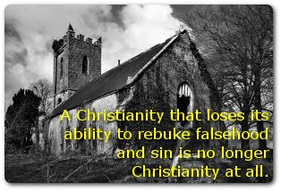 A Christianity that loses its ability to rebuke falsehood and sin is no longer Christianity at all.
