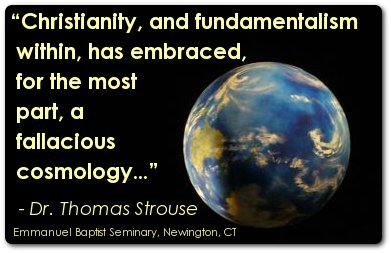 Christianity, and fundamentalism within, has embraced, for the most part, a fallacious cosmology...